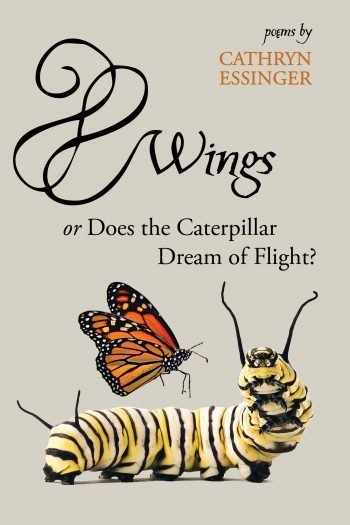Wings or Does the Caterpillar Dream of Flight by Cathryn Essinger